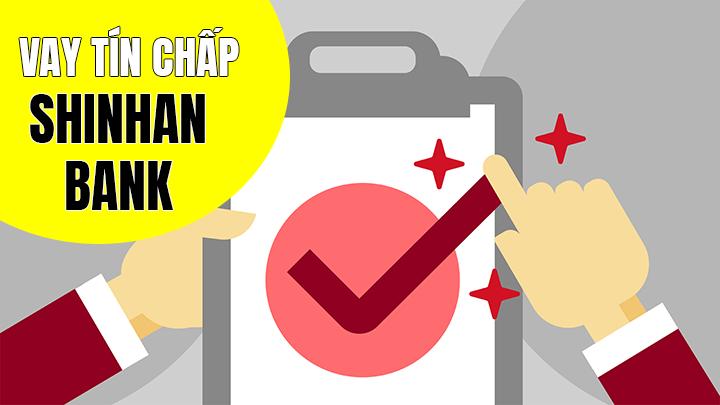 Thủ tục vay tín chấp ngân hàng Shinhan bank