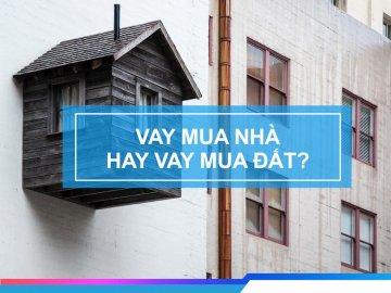Mua nhà hay mua đất - giải quyết băn khoăn người vay mua nhà, đất