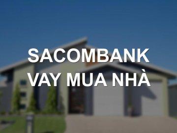 Lãi suất vay mua nhà Sacombank 2018 ưu đãi vay 100% nhu cầu vốn