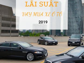 Lãi suất vay mua xe ô tô tháng 6/2019 – Ngân hàng nào cho vay mua xe ưu đãi nhất?